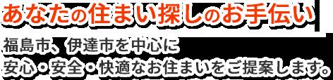 あなたの住まい探しのお手伝い。福島市、伊達市を中心に 安心・安全・快適なお住まいをご提案します。